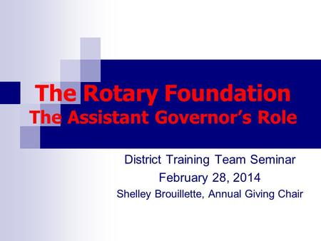 The Rotary Foundation The Assistant Governor's Role District Training Team Seminar February 28, 2014 Shelley Brouillette, Annual Giving Chair.