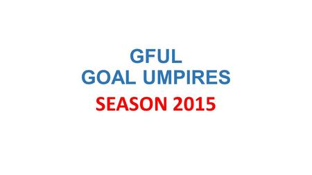 GFUL GOAL UMPIRES SEASON 2015. COACHING STAFF SENIOR Goal Umpire Coach Allan Grant Assistant Goal Umpire Coach Colin Hood Assistant Goal Umpire Coach.