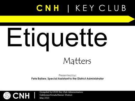 C N H | K E Y C L U B CNH | Compiled by CNH Key Club Administration California-Nevada-Hawaii District May 2013 C N H | K E Y C L U B Etiquette Presented.