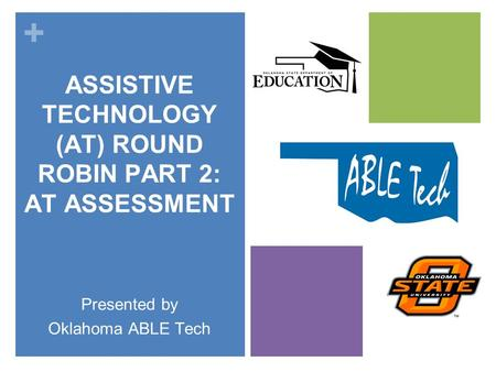 + ASSISTIVE TECHNOLOGY (AT) ROUND ROBIN PART 2: AT ASSESSMENT Presented by Oklahoma ABLE Tech.