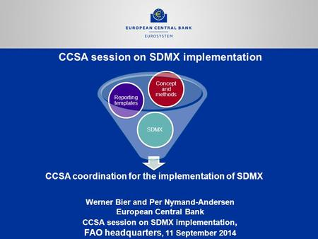 CCSA session on SDMX implementation Werner Bier and Per Nymand-Andersen European Central Bank CCSA session on SDMX implementation, FAO headquarters, 11.