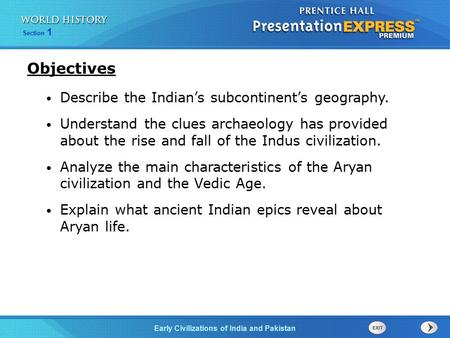 Section 1 Early Civilizations of India and Pakistan Describe the Indian's subcontinent's geography. Understand the clues archaeology has provided about.