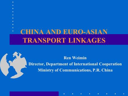 CHINA AND EURO-ASIAN TRANSPORT LINKAGES Ren Weimin Director, Department of International Cooperation Ministry of Communications, P.R. China.