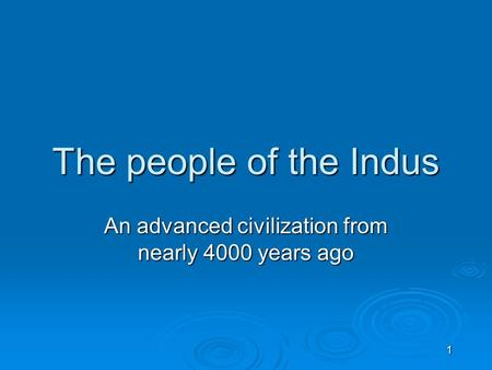 1 The people of the Indus An advanced civilization from nearly 4000 years ago.