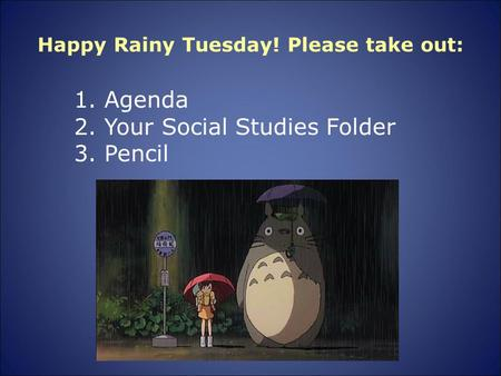 Happy Rainy Tuesday! Please take out: 1. Agenda 2. Your Social Studies Folder 3. Pencil.