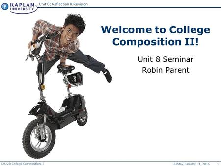 CM220 College Composition II Sunday, January 31, 2016 1 Unit 8: Reflection & Revision Welcome to College Composition II! Unit 8 Seminar Robin Parent.