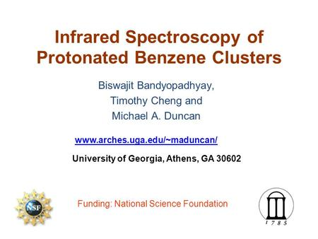 Infrared Spectroscopy of Protonated Benzene Clusters Biswajit Bandyopadhyay, Timothy Cheng and Michael A. Duncan www.arches.uga.edu/~maduncan/ University.