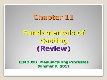 Chapter 11 Fundamentals of Casting (Review) EIN 3390 Manufacturing Processes Summer A, 2011.