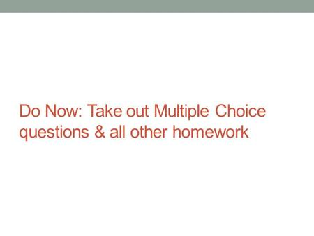 Do Now: Take out Multiple Choice questions & all other homework.