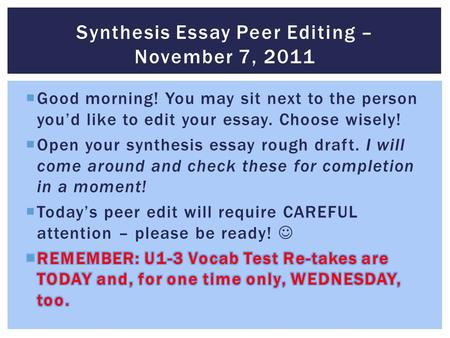 Synthesis Essay Peer Editing – November 7, 2011.  If you go to the Pre-AP Juniors: Synthesis Essay Resources link on my website, you will find the following.