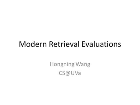 Modern Retrieval Evaluations Hongning Wang