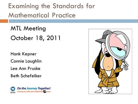 Examining the Standards for Mathematical Practice MTL Meeting October 18, 2011 Hank Kepner Connie Laughlin Lee Ann Pruske Beth Schefelker.