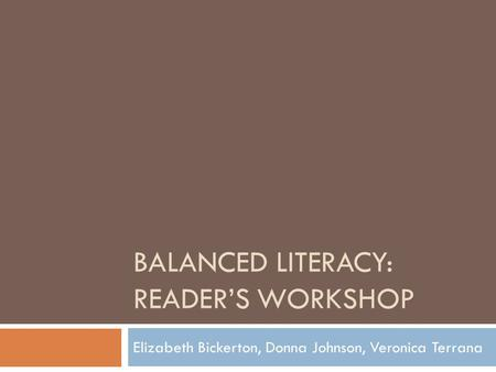 BALANCED LITERACY: READER'S WORKSHOP Elizabeth Bickerton, Donna Johnson, Veronica Terrana.