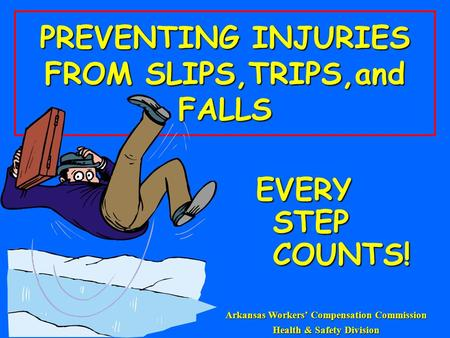 PREVENTING INJURIES FROM SLIPS,TRIPS,and FALLS EVERY STEP COUNTS! Arkansas Workers' Compensation Commission Health & Safety Division.
