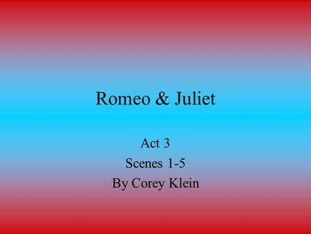 Romeo & Juliet Act 3 Scenes 1-5 By Corey Klein. Act 3 Scene 1 At a street in Verona Tybalt goes up to Mercutio and Benvolio who are talking, and asks.