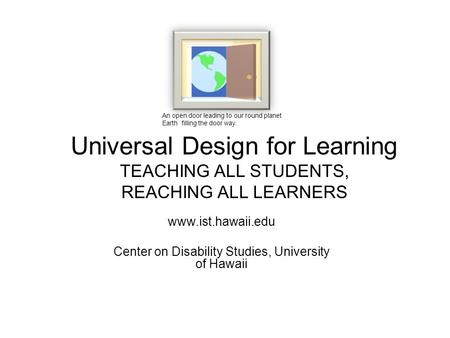 Universal Design for Learning TEACHING ALL STUDENTS, REACHING ALL LEARNERS www.ist.hawaii.edu Center on Disability Studies, University of Hawaii An open.
