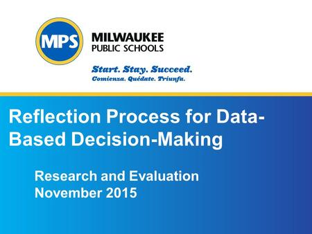 ©2015 Milwaukee Public Schools 1 1 Reflection Process for Data- Based Decision-Making Research and Evaluation November 2015.
