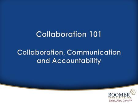 Think, Plan, Grow!™. Why collaboration will rule our world in professional services? What does true collaboration look and feel like? Is your organization.