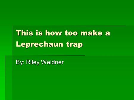 This is how too make a Leprechaun trap By: Riley Weidner.