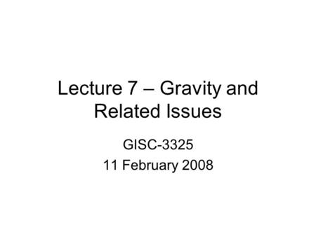 Lecture 7 – Gravity and Related Issues GISC-3325 11 February 2008.