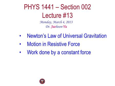 PHYS 1441 – Section 002 Lecture #13 Monday, March 4, 2013 Dr. Jaehoon Yu Newton's Law of Universal Gravitation Motion in Resistive Force Work done by a.