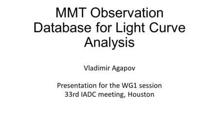 MMT Observation Database for Light Curve Analysis Vladimir Agapov Presentation for the WG1 session 33rd IADC meeting, Houston.
