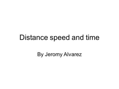 Distance speed and time By Jeromy Alvarez. D S T X To find distance cover it up.