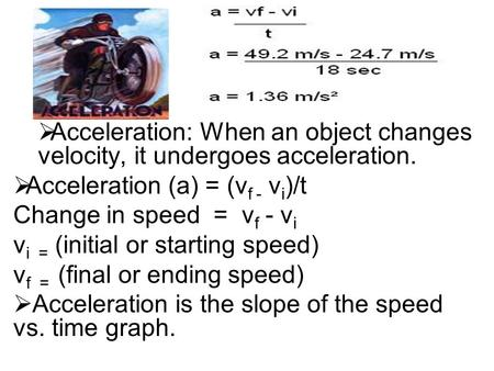  Acceleration: When an object changes velocity, it undergoes acceleration.  Acceleration (a) = (v f - v i )/t Change in speed = v f - v i v i = (initial.