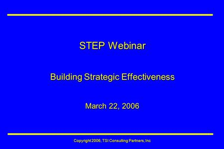 STEP Webinar Building Strategic Effectiveness March 22, 2006 Copyright 2006, TSI Consulting Partners, Inc.