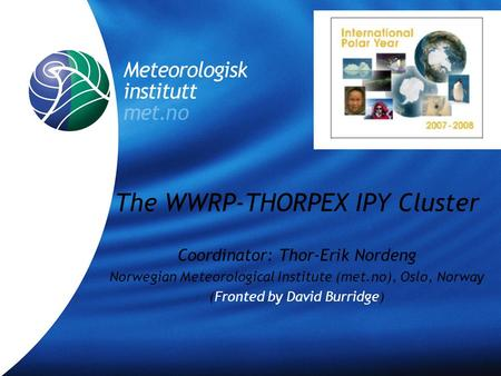 The WWRP-THORPEX IPY Cluster Coordinator: Thor-Erik Nordeng Norwegian Meteorological Institute (met.no), Oslo, Norway (Fronted by David Burridge)