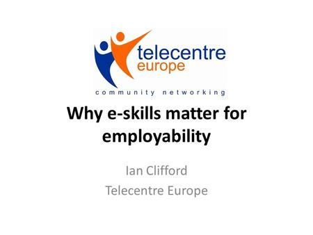 Why e‐skills matter for employability Ian Clifford Telecentre Europe.