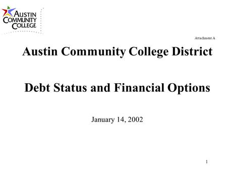1 Attachment A Austin Community College District Debt Status and Financial Options January 14, 2002.
