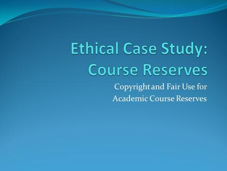 Copyright and Fair Use for Academic Course Reserves.