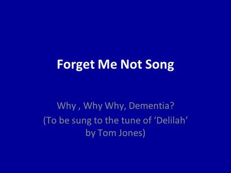 Forget Me Not Song Why, Why Why, Dementia? (To be sung to the tune of 'Delilah' by Tom Jones)