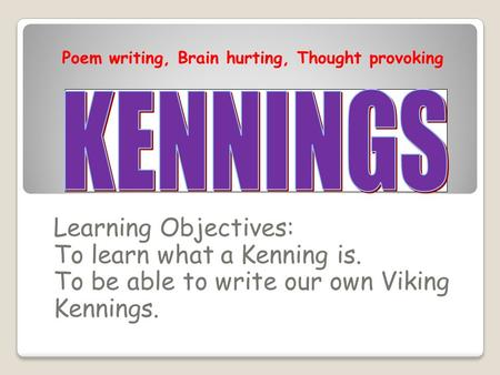 Learning Objectives: To learn what a Kenning is. To be able to write our own Viking Kennings. Poem writing, Brain hurting, Thought provoking.