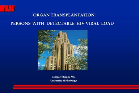 ORGAN TRANSPLANTATION: PERSONS WITH DETECTABLE HIV VIRAL LOAD Margaret Ragni, MD University of Pittsburgh.