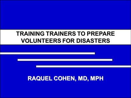 TRAINING TRAINERS TO PREPARE VOLUNTEERS FOR DISASTERS RAQUEL COHEN, MD, MPH.