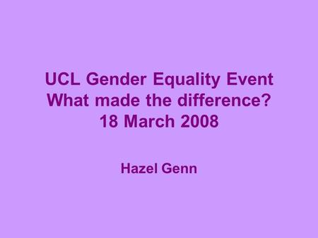 UCL Gender Equality Event What made the difference? 18 March 2008 Hazel Genn.