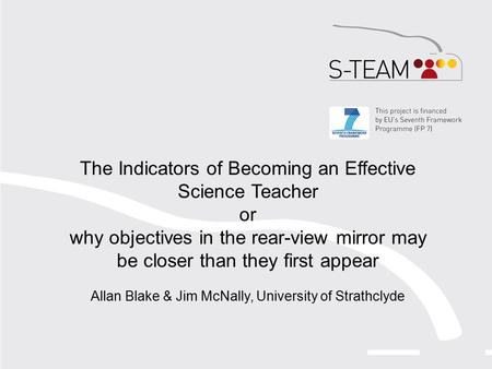 The Indicators of Becoming an Effective Science Teacher or why objectives in the rear-view mirror may be closer than they first appear Allan Blake & Jim.