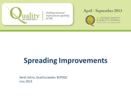 Spreading Improvements Heidi Johns, Quality Leader, BCPSQC July, 2013.