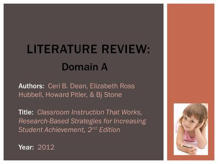 LITERATURE REVIEW: Authors: Ceri B. Dean, Elizabeth Ross Hubbell, Howard Pitler, & Bj Stone Title: Classroom Instruction That Works, Research-Based Strategies.