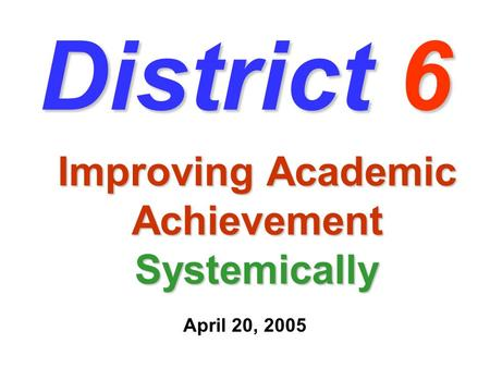 District 6 Improving Academic Achievement Systemically April 20, 2005.