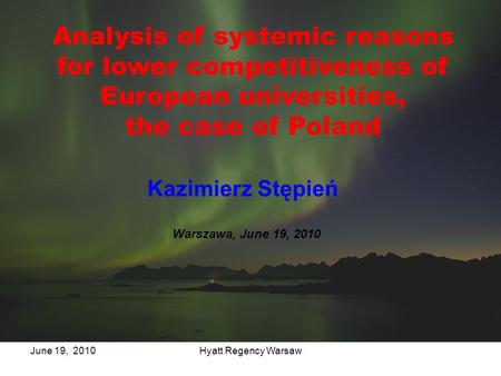 Hyatt Regency WarsawJune 19, 2010 Analysis of systemic reasons for lower competitiveness of European universities, the case of Poland Kazimierz Stępień.
