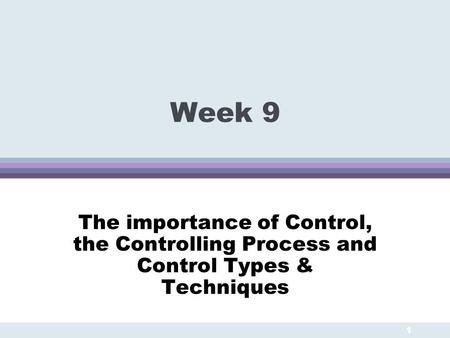 Week 9 The importance of Control, the Controlling Process and Control Types & Techniques 1.