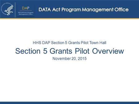 Section 5 Grants Pilot Overview November 20, 2015 HHS DAP Section 5 Grants Pilot Town Hall.