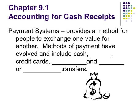 Chapter 9.1 Accounting for Cash Receipts Payment Systems – provides a method for people to exchange one value for another. Methods of payment have evolved.