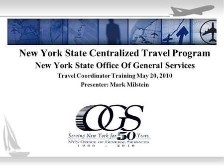 New York State Centralized Travel Program New York State Office Of General Services Travel Coordinator Training May 20, 2010 Presenter: Mark Milstein.