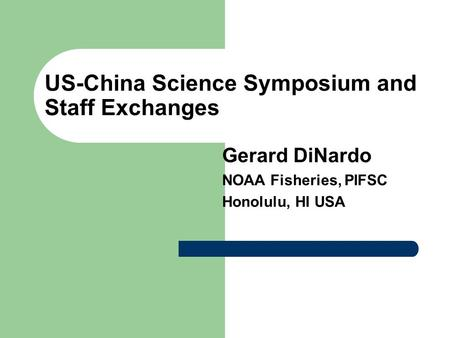 US-China Science Symposium and Staff Exchanges Gerard DiNardo NOAA Fisheries, PIFSC Honolulu, HI USA.