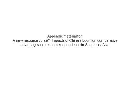 Appendix material for: A new resource curse? Impacts of China's boom on comparative advantage and resource dependence in Southeast Asia.