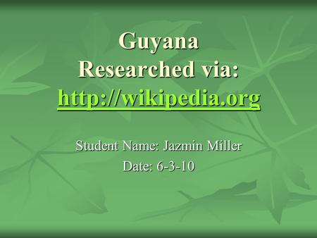 Guyana Researched via:   Student Name: Jazmin Miller Date: 6-3-10.